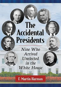 The Accidental Presidents: Nine Who Arrived Unelected in the Whi
