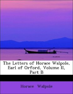 The Letters of Horace Walpole, Earl of Orford, Volume II, Part B