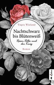 Nachtschwarz bis Blütenweiß. Rosen, Rilke und der Krieg