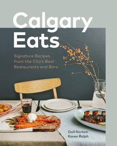 Calgary Eats: Signature Recipes from the City\'s Best Restaurant