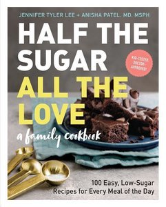 Half the Sugar, All the Love: A Cookbook for Cutting Sugar: 100