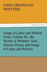 Songs of Labor and Reform From Volume III., the Works of Whittie