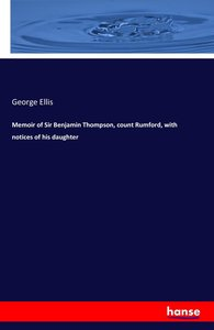 Memoir of Sir Benjamin Thompson, count Rumford, with notices of