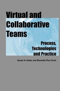 Virtual and Collaborative Teams: Process, Technologies and Pract