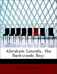 Abraham Lincoln, the Backwoods Boy;