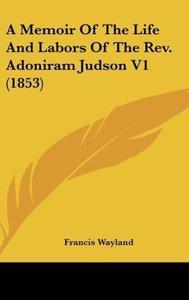 A Memoir Of The Life And Labors Of The Rev. Adoniram Judson V1 (