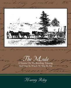 The Mule - A Treatise on the Breeding, Training, and Uses to Whi