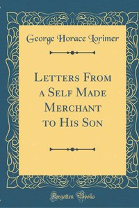 Letters From a Self Made Merchant to His Son (Classic Reprint)