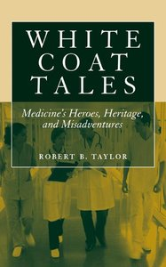 White Coat Tales: Medicine's Heroes, Heritage and Misadventures