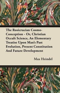 The Rosicrucian Cosmo-Conception - Or, Christian Occult Science,