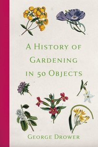 Drower, G: History of Gardening in 50 Objects