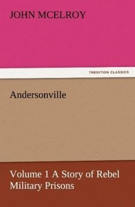 Andersonville - Volume 1 A Story of Rebel Military Prisons