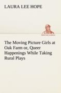 The Moving Picture Girls at Oak Farm or, Queer Happenings While
