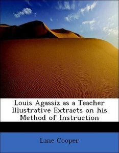 Louis Agassiz as a Teacher Illustrative Extracts on his Method o