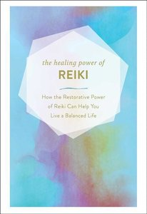 The Healing Power of Reiki: How the Ancient Power of Reiki Can H