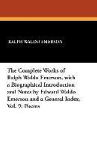 The Complete Works of Ralph Waldo Emerson, with a Biographical I