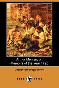Arthur Mervyn; Or, Memoirs of the Year 1793 (Dodo Press)