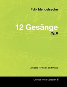Felix Mendelssohn - 12 Gesänge - Op.8 - A Score for Voice and Pi