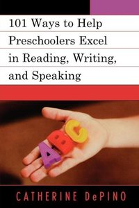101 Ways to Help Preschoolers Excel in Reading, Writing, and Spe