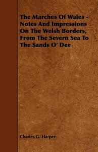 The Marches Of Wales - Notes And Impressions On The Welsh Border