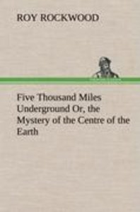 Five Thousand Miles Underground Or, the Mystery of the Centre of