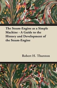 The Steam-Engine as a Simple Machine - A Guide to the History an