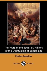The Wars of the Jews; Or, History of the Destruction of Jerusale