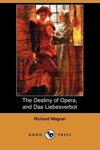 The Destiny of Opera, and Das Liebesverbot (Dodo Press)