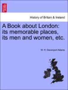 A Book about London: its memorable places, its men and women, et