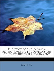 The Story of Anglo-Saxon Institutions; or, The Development of Co