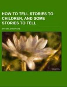 How to Tell Stories to Children, And Some Stories to Tell