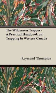 The Wilderness Trapper - A Practical Handbook on Trapping in Wes
