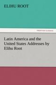 Latin America and the United States Addresses by Elihu Root