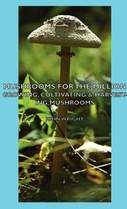 Mushrooms for the Million - Growing, Cultivating & Harvesting Mu