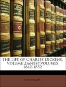 The Life of Charles Dickens, Volume 2; volumes 1842-1852