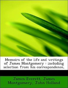 Memoirs of the life and writings of James Montgomery : including