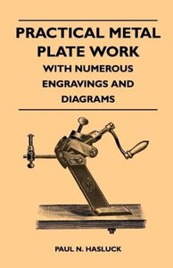 Practical Metal Plate Work - With Numerous Engravings and Diagra