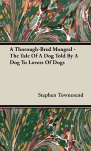 A Thorough-Bred Mongrel - The Tale Of A Dog Told By A Dog To Lov