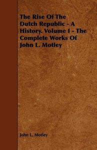 The Rise Of The Dutch Republic - A History. Volume I - The Compl