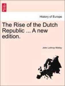 The Rise of the Dutch Republic ... A new edition.