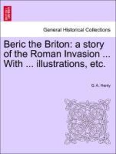 Beric the Briton: a story of the Roman Invasion ... With ... ill