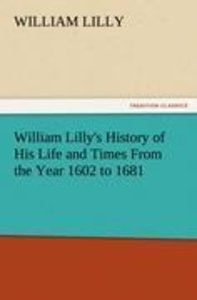 William Lilly's History of His Life and Times From the Year 1602