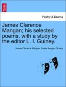 James Clarence Mangan; his selected poems, with a study by the e