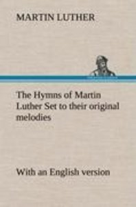 The Hymns of Martin Luther Set to their original melodies; with