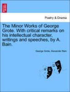 The Minor Works of George Grote. With critical remarks on his in
