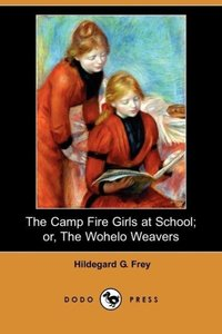 The Camp Fire Girls at School; Or, the Wohelo Weavers (Dodo Pres