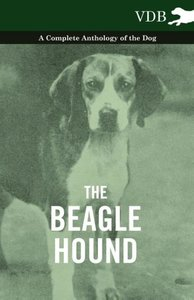 The Beagle Hound - A Complete Anthology of the Dog -