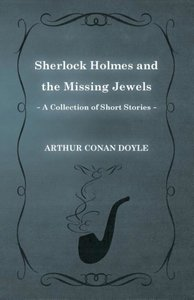 Sherlock Holmes and the Missing Jewels (a Collection of Short St