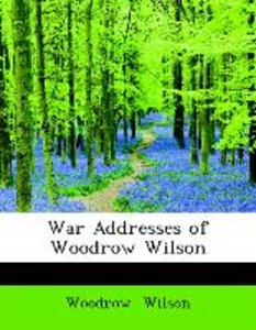 War Addresses of Woodrow Wilson