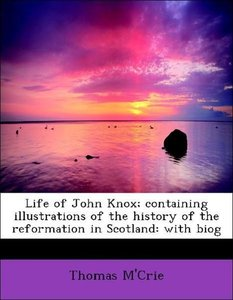 Life of John Knox; containing illustrations of the history of th